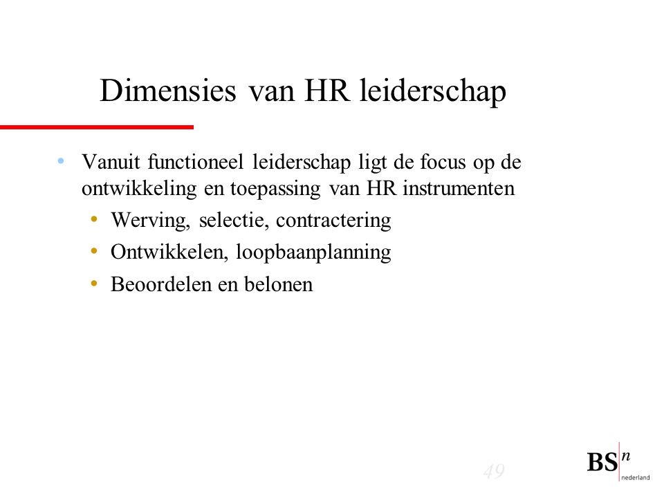 49 Dimensies van HR leiderschap Vanuit functioneel leiderschap ligt de focus op de ontwikkeling en toepassing van HR instrumenten Werving, selectie, contractering Ontwikkelen, loopbaanplanning Beoordelen en belonen