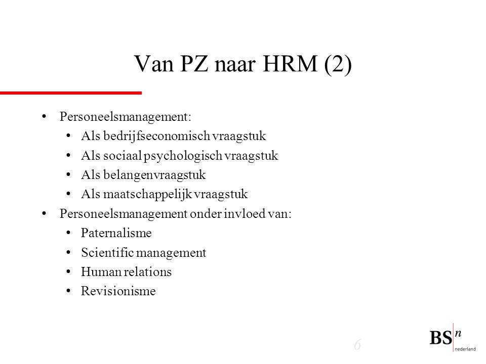 6 Van PZ naar HRM (2) Personeelsmanagement: Als bedrijfseconomisch vraagstuk Als sociaal psychologisch vraagstuk Als belangenvraagstuk Als maatschappelijk vraagstuk Personeelsmanagement onder invloed van: Paternalisme Scientific management Human relations Revisionisme