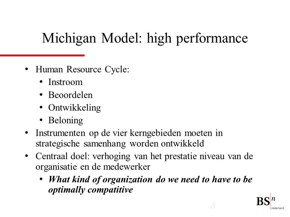 8 Michigan Model: high performance Human Resource Cycle: Instroom Beoordelen Ontwikkeling Beloning Instrumenten op de vier kerngebieden moeten in strategische samenhang worden ontwikkeld Centraal doel: verhoging van het prestatie niveau van de organisatie en de medewerker What kind of organization do we need to have to be optimally compatitive