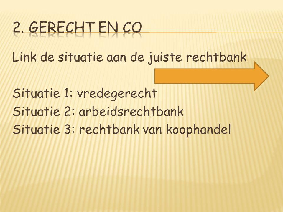 Link de situatie aan de juiste rechtbank Situatie 1: vredegerecht Situatie 2: arbeidsrechtbank Situatie 3: rechtbank van koophandel