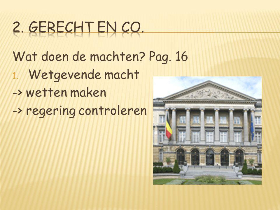 Wat doen de machten? Pag. 16 1. Wetgevende macht -> wetten maken -> regering controleren