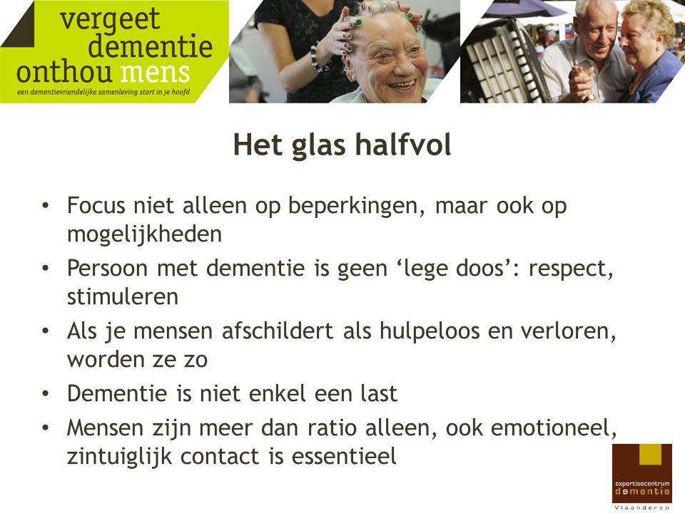 Het glas halfvol Focus niet alleen op beperkingen, maar ook op mogelijkheden Persoon met dementie is geen 'lege doos': respect, stimuleren Als je mens