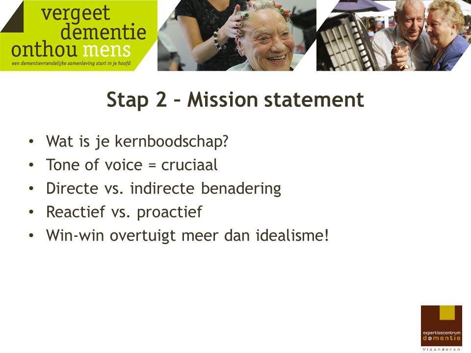 Stap 2 – Mission statement Wat is je kernboodschap? Tone of voice = cruciaal Directe vs. indirecte benadering Reactief vs. proactief Win-win overtuigt
