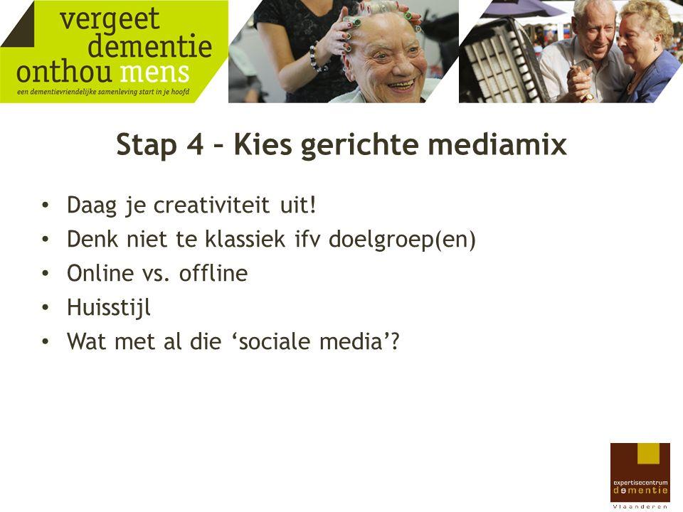 Stap 4 – Kies gerichte mediamix Daag je creativiteit uit! Denk niet te klassiek ifv doelgroep(en) Online vs. offline Huisstijl Wat met al die 'sociale