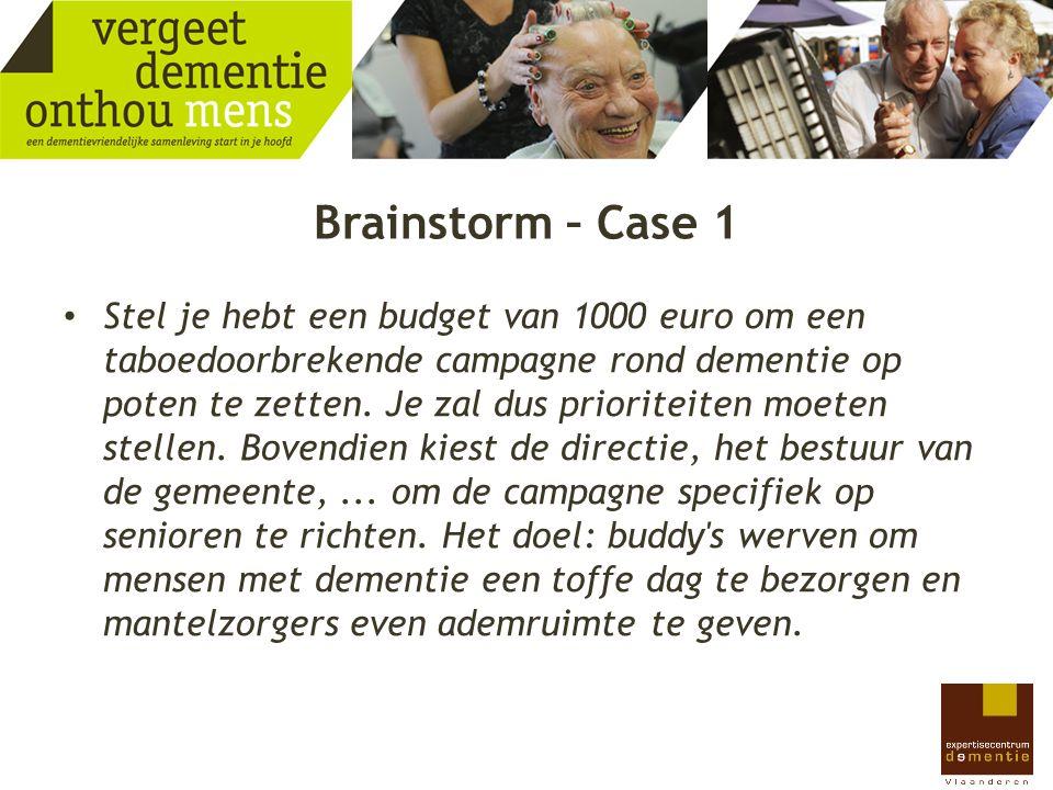 Brainstorm – Case 1 Stel je hebt een budget van 1000 euro om een taboedoorbrekende campagne rond dementie op poten te zetten. Je zal dus prioriteiten