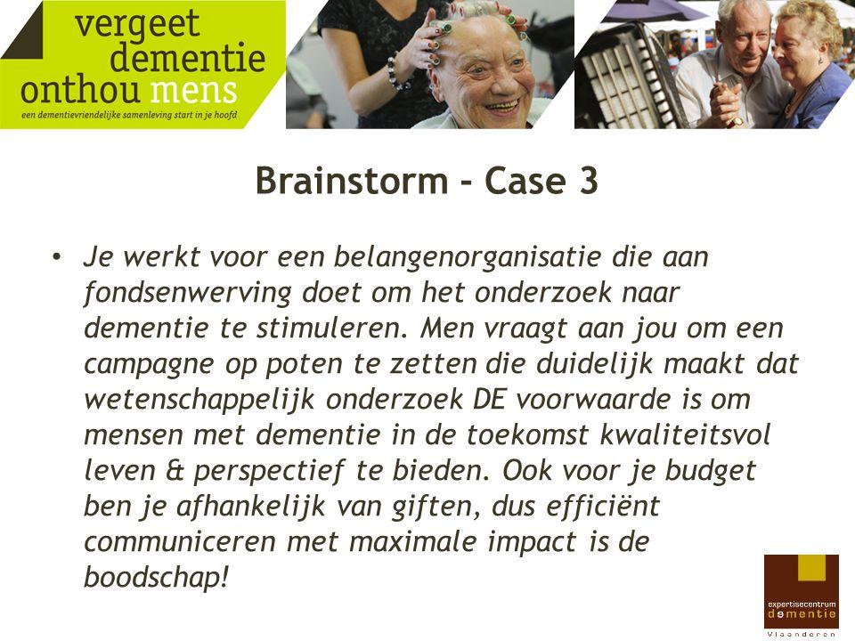 Brainstorm - Case 3 Je werkt voor een belangenorganisatie die aan fondsenwerving doet om het onderzoek naar dementie te stimuleren. Men vraagt aan jou