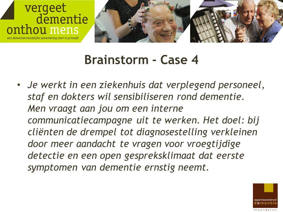 Brainstorm - Case 4 Je werkt in een ziekenhuis dat verplegend personeel, staf en dokters wil sensibiliseren rond dementie. Men vraagt aan jou om een i