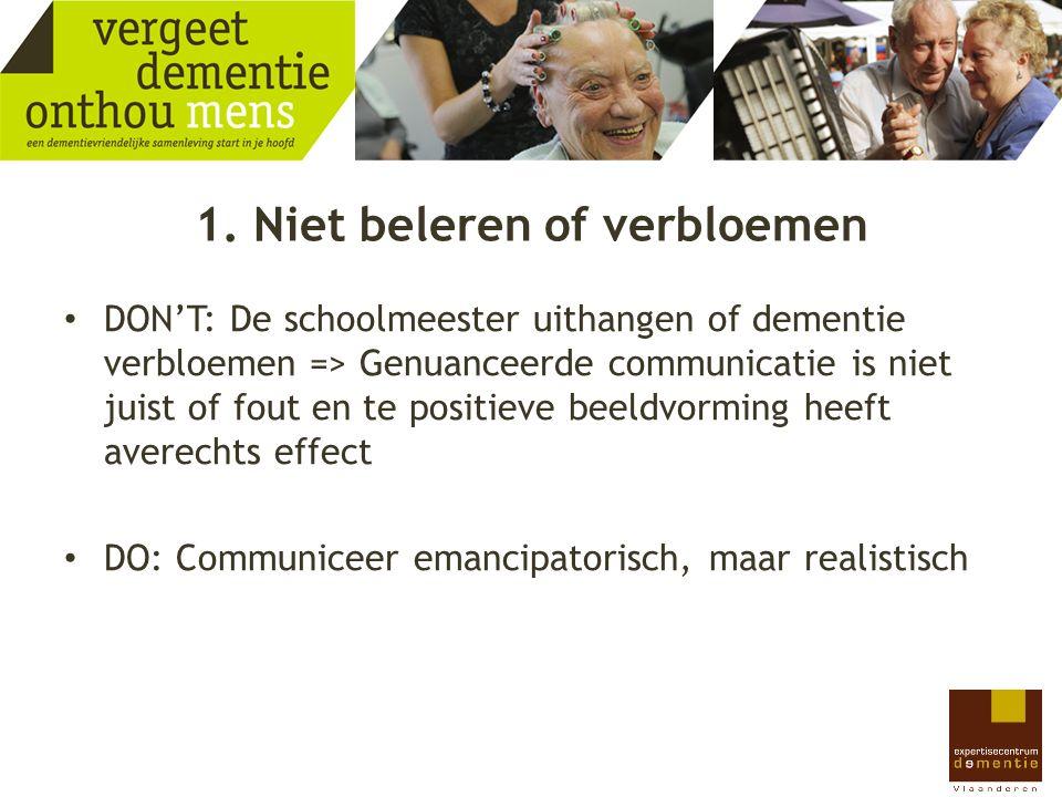 1. Niet beleren of verbloemen DON'T: De schoolmeester uithangen of dementie verbloemen => Genuanceerde communicatie is niet juist of fout en te positi