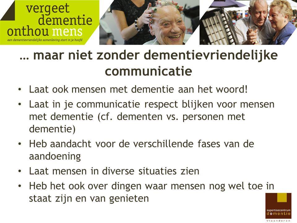 … maar niet zonder dementievriendelijke communicatie Laat ook mensen met dementie aan het woord! Laat in je communicatie respect blijken voor mensen m