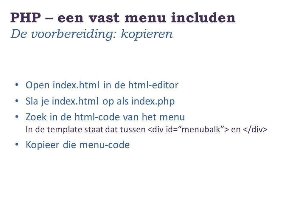 PHP – een vast menu includen De voorbereiding: kopieren Open index.html in de html-editor Sla je index.html op als index.php Zoek in de html-code van