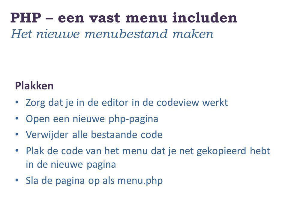 PHP – een vast menu includen Het nieuwe menubestand maken Plakken Zorg dat je in de editor in de codeview werkt Open een nieuwe php-pagina Verwijder a