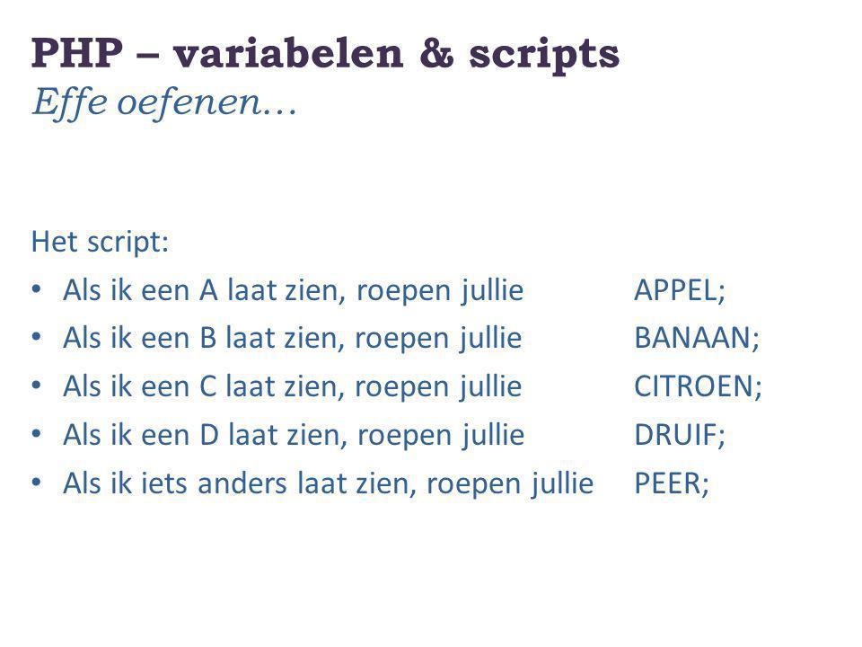 PHP – variabelen & scripts Effe oefenen… Het script: Als ik een A laat zien, roepen jullie APPEL; Als ik een B laat zien, roepen jullie BANAAN; Als ik