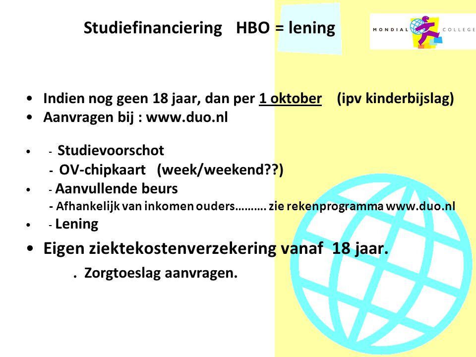 Studiefinanciering HBO = lening Indien nog geen 18 jaar, dan per 1 oktober (ipv kinderbijslag) Aanvragen bij : www.duo.nl - Studievoorschot - OV-chipkaart (week/weekend??) - Aanvullende beurs - Afhankelijk van inkomen ouders……….