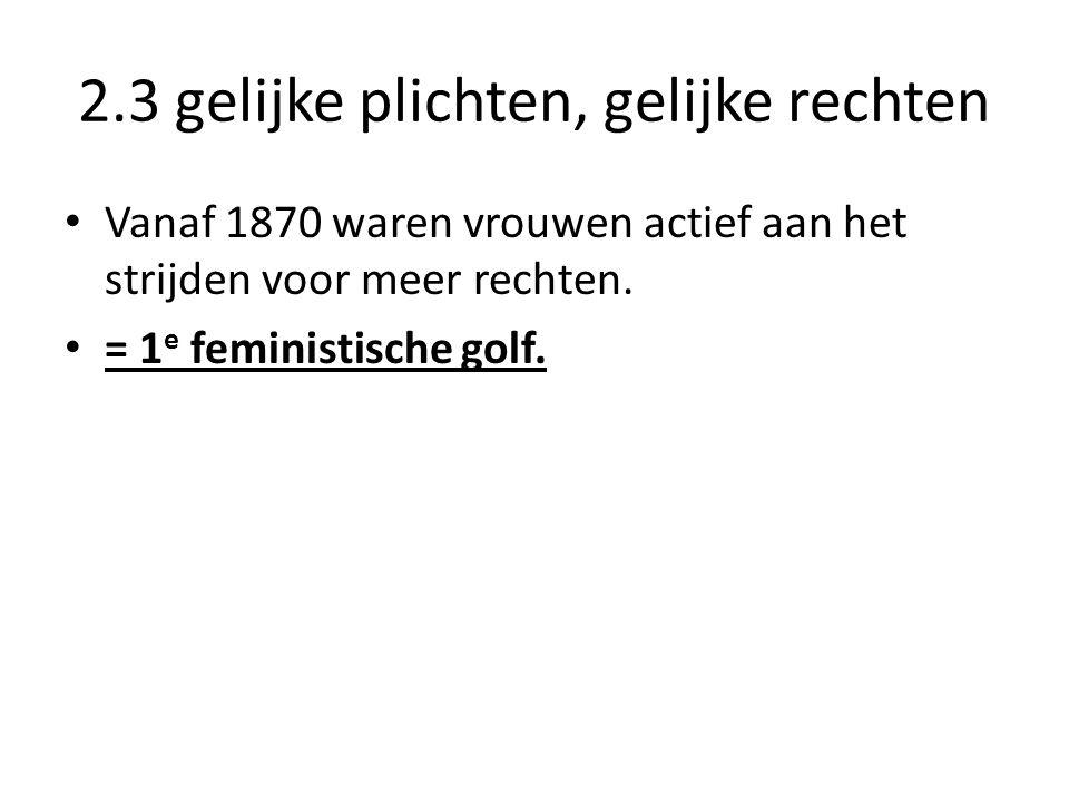 2.3 gelijke plichten, gelijke rechten Vanaf 1870 waren vrouwen actief aan het strijden voor meer rechten. = 1 e feministische golf.