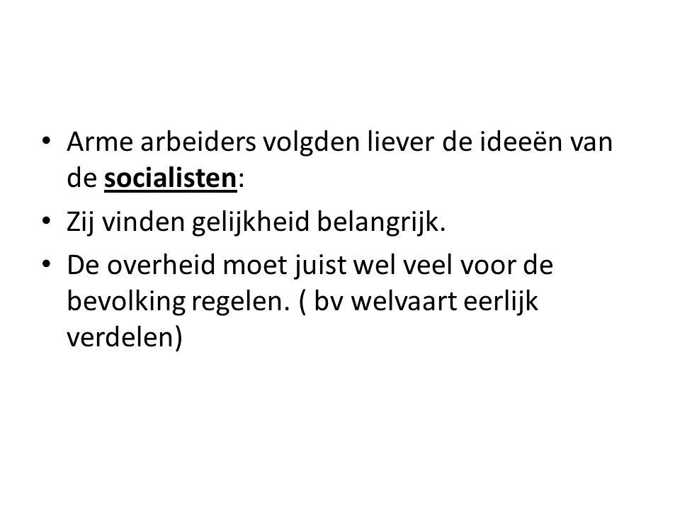 Arme arbeiders volgden liever de ideeën van de socialisten: Zij vinden gelijkheid belangrijk. De overheid moet juist wel veel voor de bevolking regele