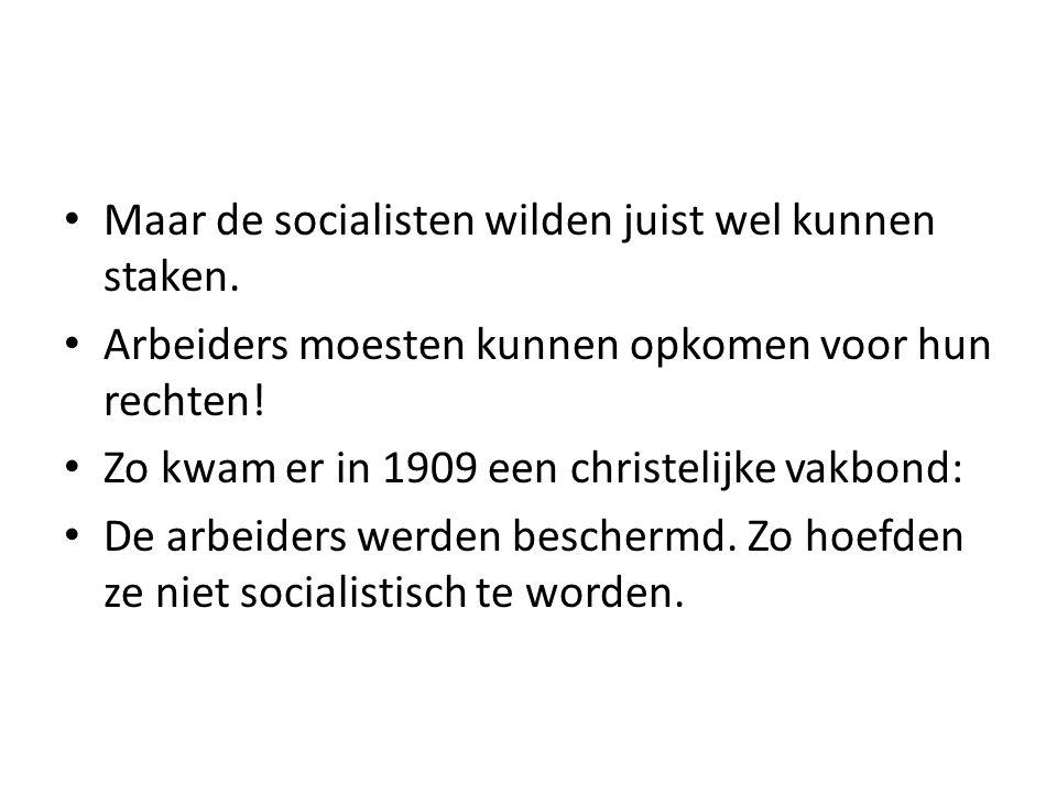 Maar de socialisten wilden juist wel kunnen staken. Arbeiders moesten kunnen opkomen voor hun rechten! Zo kwam er in 1909 een christelijke vakbond: De