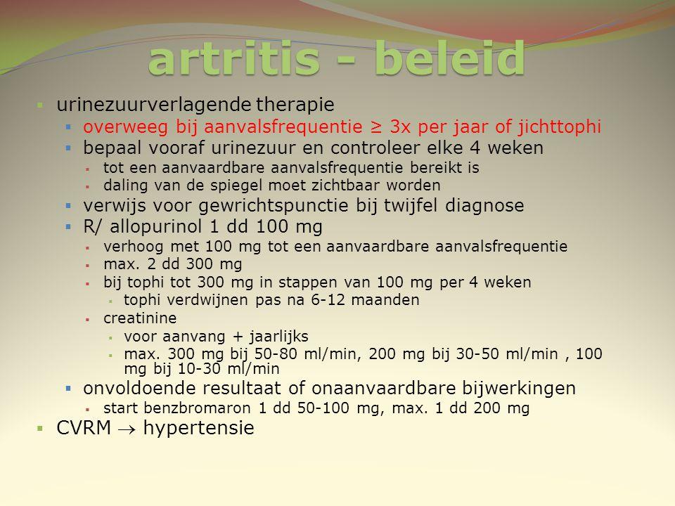 artritis - beleid  urinezuurverlagende therapie  overweeg bij aanvalsfrequentie ≥ 3x per jaar of jichttophi  bepaal vooraf urinezuur en controleer