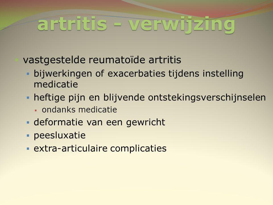 artritis - verwijzing  vastgestelde reumatoïde artritis  bijwerkingen of exacerbaties tijdens instelling medicatie  heftige pijn en blijvende ontst