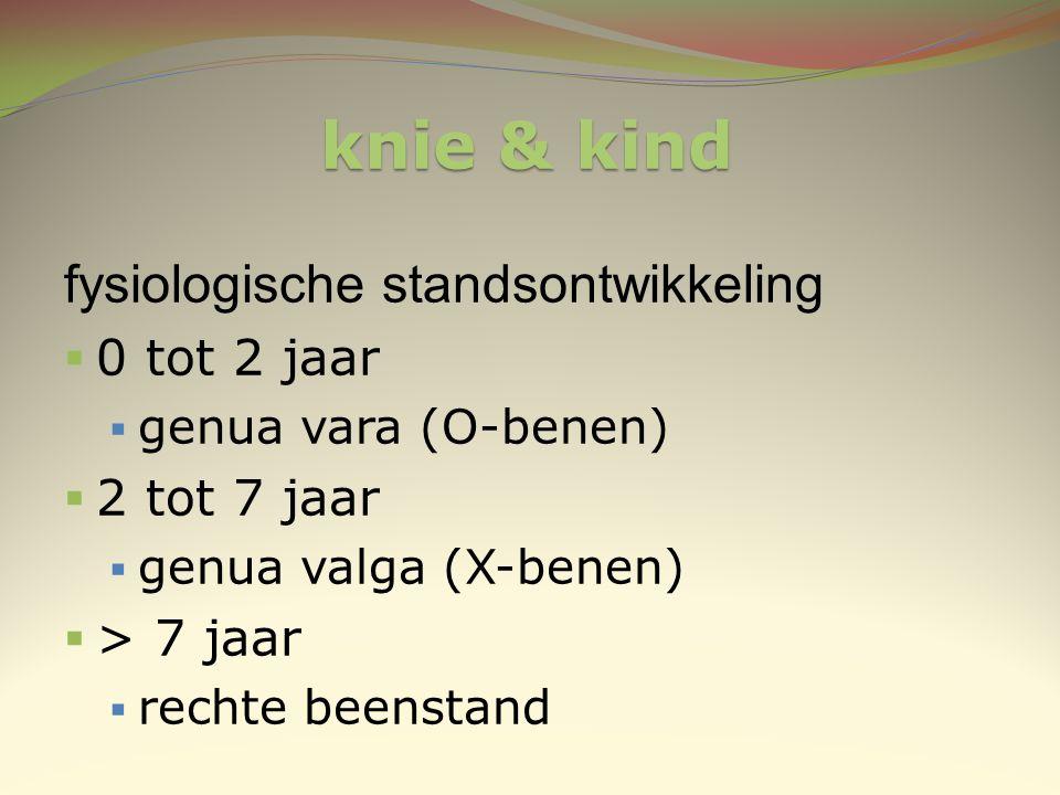 knie & kind fysiologische standsontwikkeling  0 tot 2 jaar  genua vara (O-benen)  2 tot 7 jaar  genua valga (X-benen)  > 7 jaar  rechte beenstan