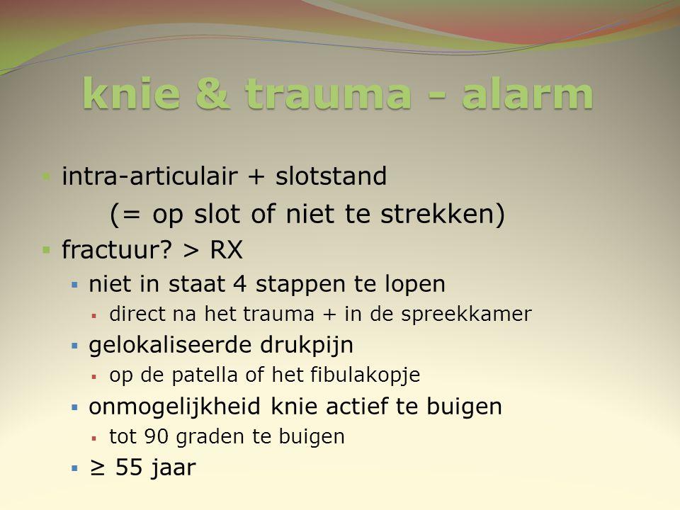 knie & trauma - alarm  intra-articulair + slotstand (= op slot of niet te strekken)  fractuur? > RX  niet in staat 4 stappen te lopen  direct na h