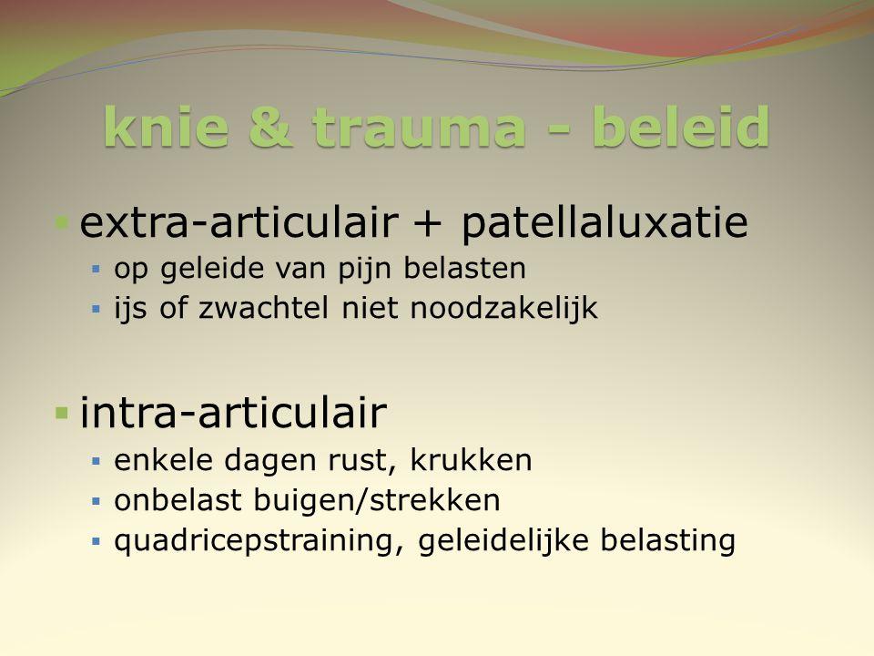 knie & trauma - beleid  extra-articulair + patellaluxatie  op geleide van pijn belasten  ijs of zwachtel niet noodzakelijk  intra-articulair  enk