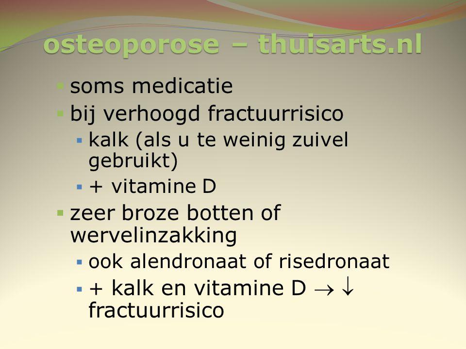 osteoporose – thuisarts.nl  soms medicatie  bij verhoogd fractuurrisico  kalk (als u te weinig zuivel gebruikt)  + vitamine D  zeer broze botten