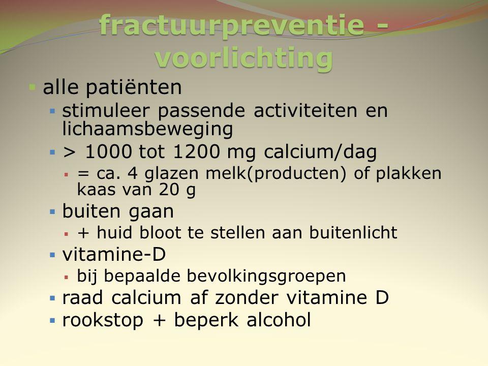 fractuurpreventie - voorlichting  alle patiënten  stimuleer passende activiteiten en lichaamsbeweging  > 1000 tot 1200 mg calcium/dag  = ca. 4 gla