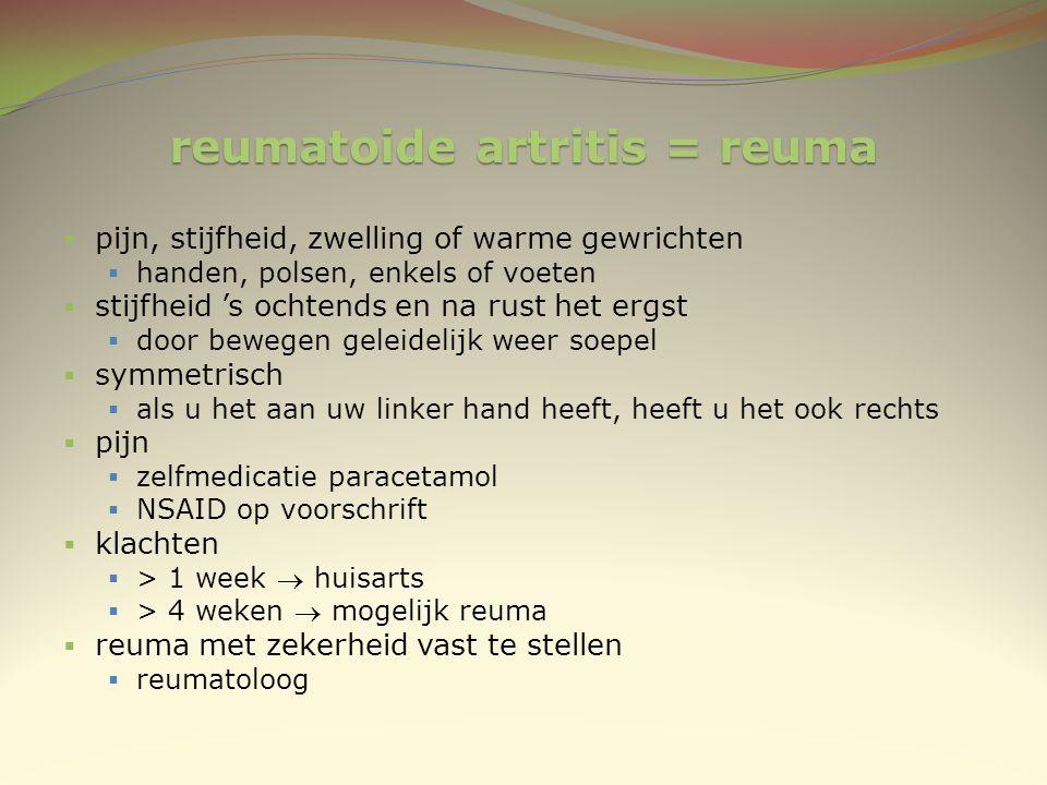 reumatoide artritis = reuma  pijn, stijfheid, zwelling of warme gewrichten  handen, polsen, enkels of voeten  stijfheid 's ochtends en na rust het