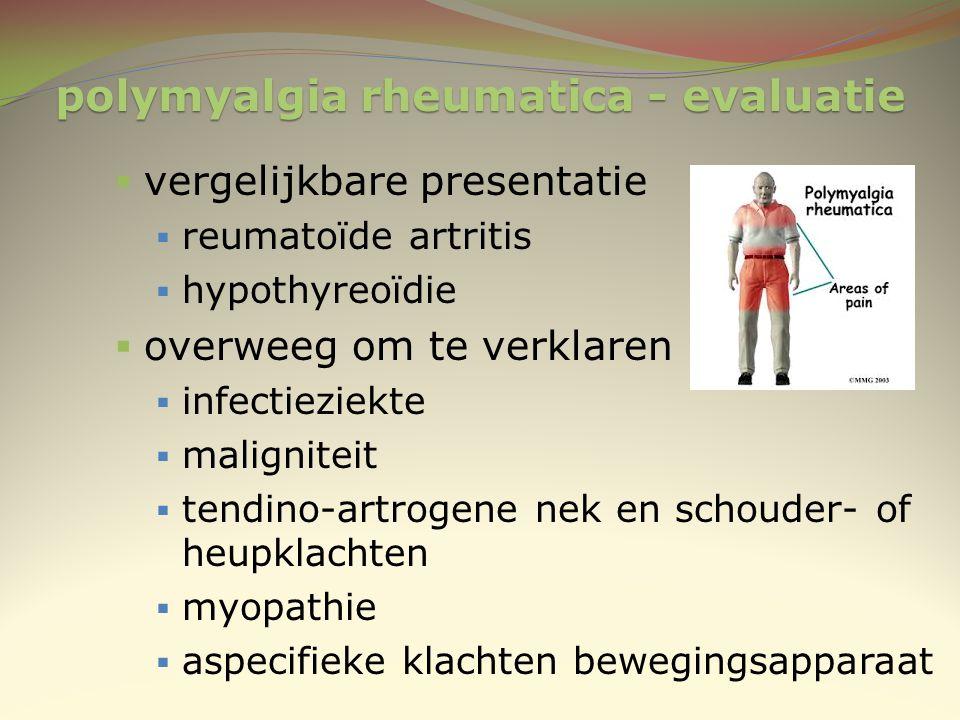 polymyalgia rheumatica - evaluatie  vergelijkbare presentatie  reumatoïde artritis  hypothyreoïdie  overweeg om te verklaren  infectieziekte  ma