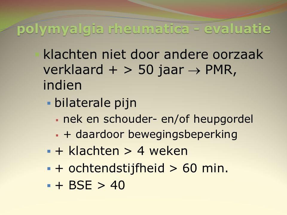 polymyalgia rheumatica - evaluatie  klachten niet door andere oorzaak verklaard + > 50 jaar  PMR, indien  bilaterale pijn  nek en schouder- en/of