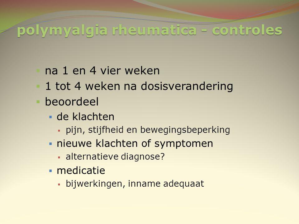 polymyalgia rheumatica - controles  na 1 en 4 vier weken  1 tot 4 weken na dosisverandering  beoordeel  de klachten  pijn, stijfheid en bewegings