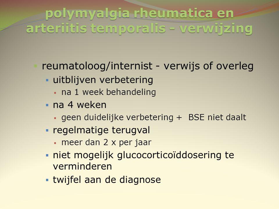 polymyalgia rheumatica en arteriitis temporalis - verwijzing  reumatoloog/internist - verwijs of overleg  uitblijven verbetering  na 1 week behande