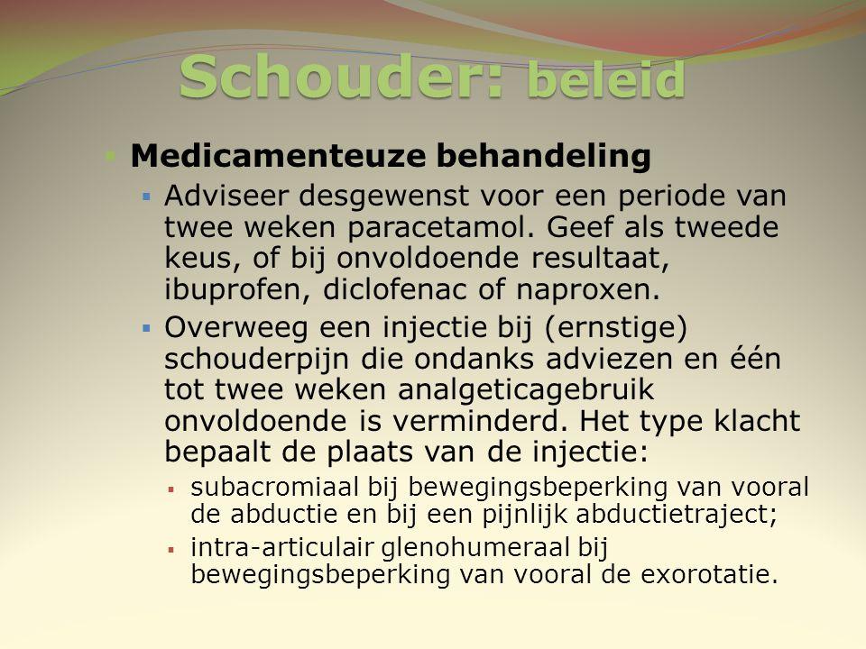 Schouder: beleid  Medicamenteuze behandeling  Adviseer desgewenst voor een periode van twee weken paracetamol. Geef als tweede keus, of bij onvoldoe