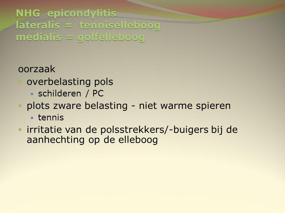 NHG epicondylitis lateralis = tenniselleboog medialis = golfelleboog oorzaak  overbelasting pols  schilderen / PC  plots zware belasting - niet war