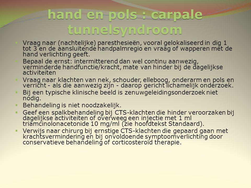 hand en pols : carpale tunnelsyndroom  Vraag naar (nachtelijke) paresthesieën, vooral gelokaliseerd in dig 1 tot 3 en de aansluitende handpalmregio e