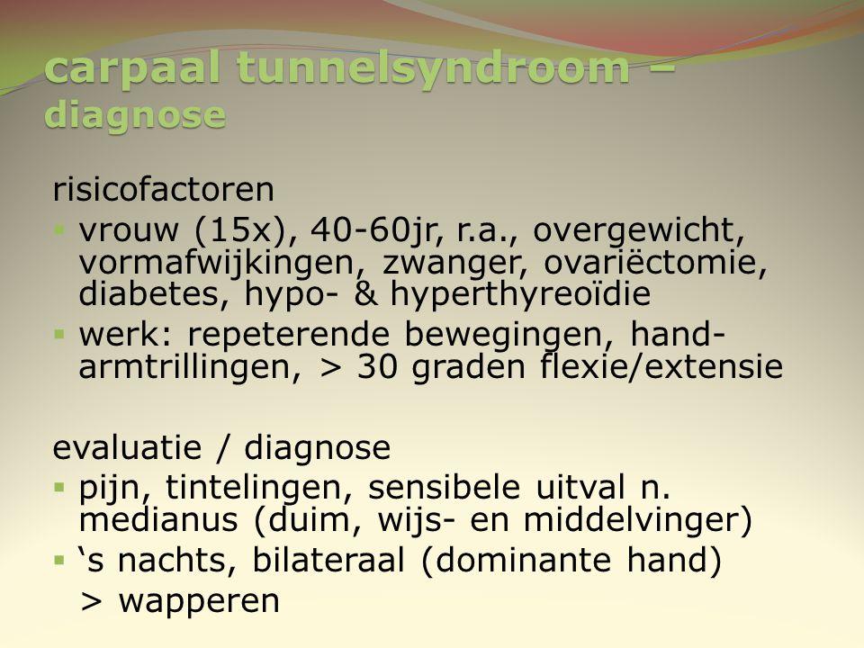 carpaal tunnelsyndroom – diagnose risicofactoren  vrouw (15x), 40-60jr, r.a., overgewicht, vormafwijkingen, zwanger, ovariëctomie, diabetes, hypo- &