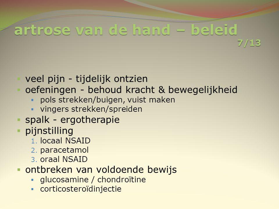 artrose van de hand – beleid 7/13  veel pijn - tijdelijk ontzien  oefeningen - behoud kracht & bewegelijkheid  pols strekken/buigen, vuist maken 