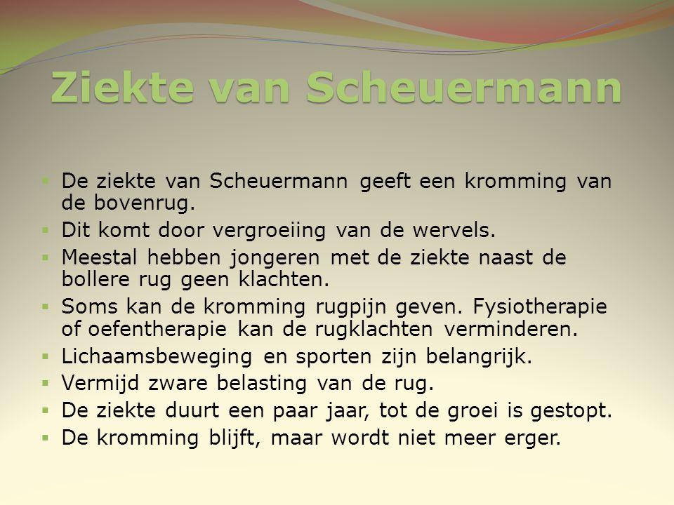 Ziekte van Scheuermann  De ziekte van Scheuermann geeft een kromming van de bovenrug.  Dit komt door vergroeiing van de wervels.  Meestal hebben jo