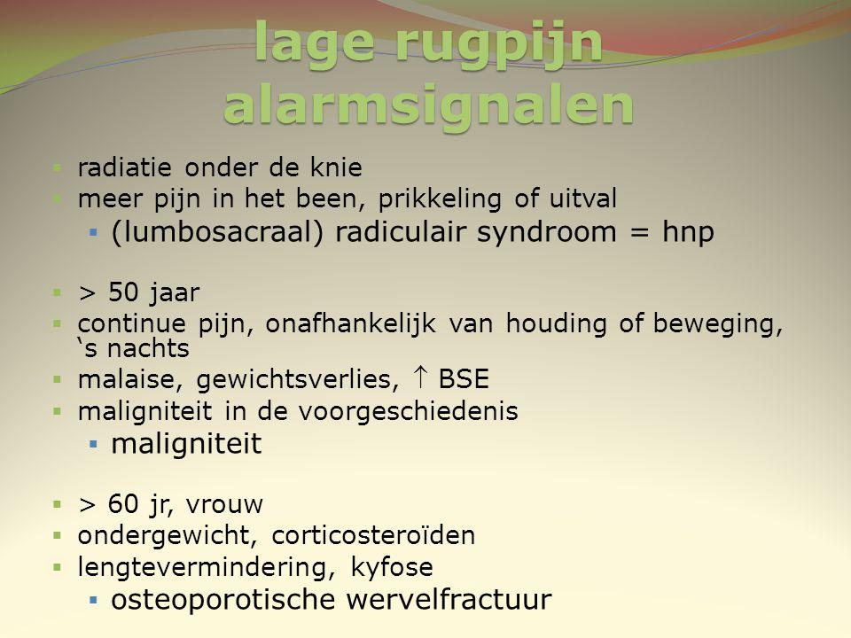 lage rugpijn alarmsignalen  radiatie onder de knie  meer pijn in het been, prikkeling of uitval  (lumbosacraal) radiculair syndroom = hnp  > 50 ja