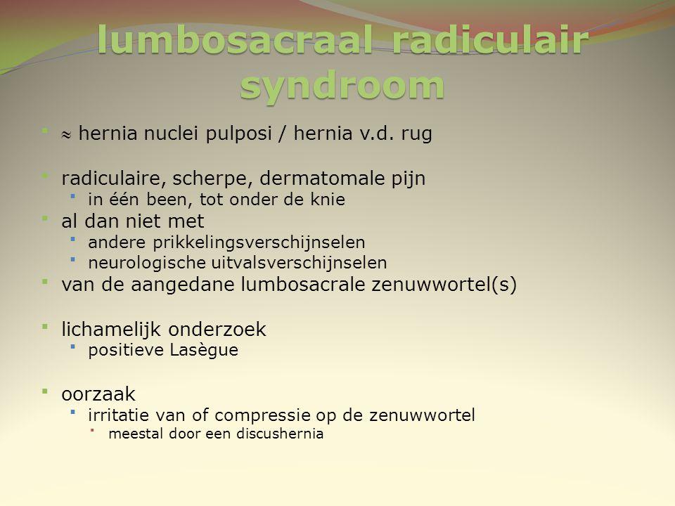 lumbosacraal radiculair syndroom  hernia nuclei pulposi / hernia v.d. rug radiculaire, scherpe, dermatomale pijn in één been, tot onder de knie a