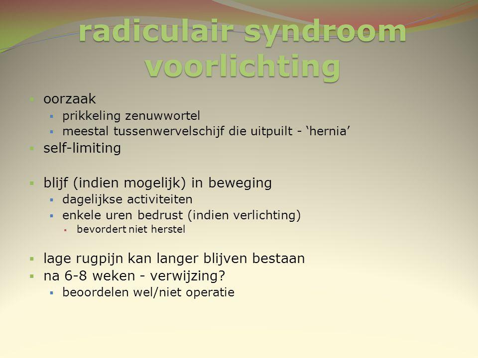radiculair syndroom voorlichting  oorzaak  prikkeling zenuwwortel  meestal tussenwervelschijf die uitpuilt - 'hernia'  self-limiting  blijf (indi
