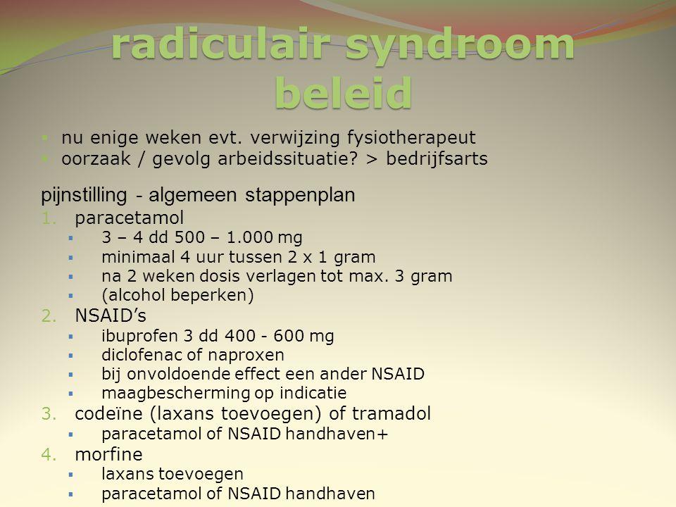 radiculair syndroom beleid  nu enige weken evt. verwijzing fysiotherapeut  oorzaak / gevolg arbeidssituatie? > bedrijfsarts pijnstilling - algemeen