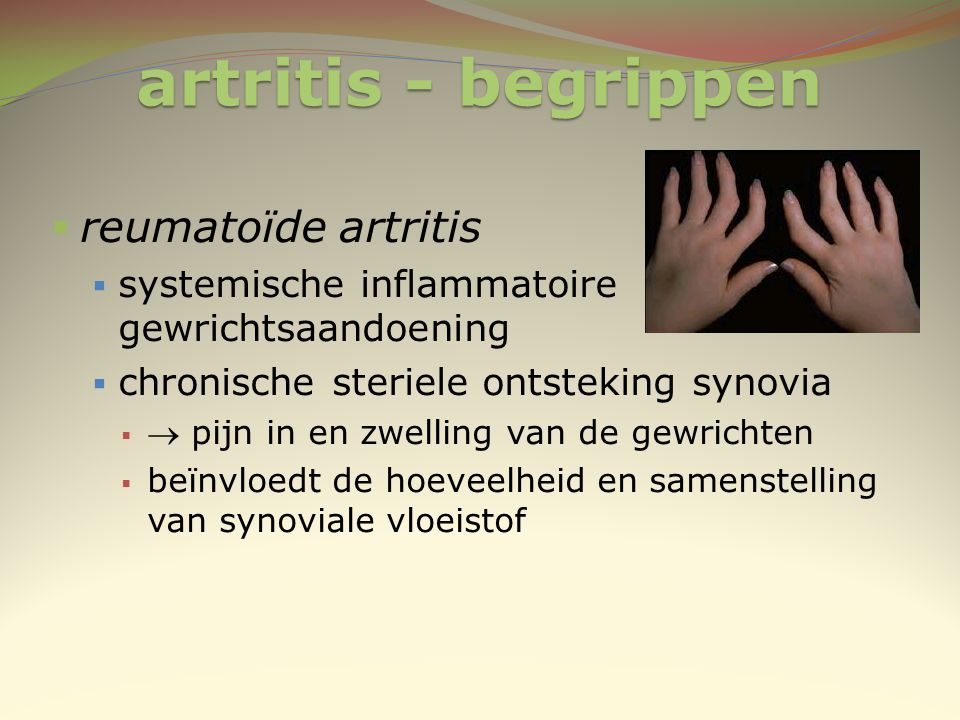 artritis - begrippen  reumatoïde artritis  systemische inflammatoire gewrichtsaandoening  chronische steriele ontsteking synovia   pijn in en zwe