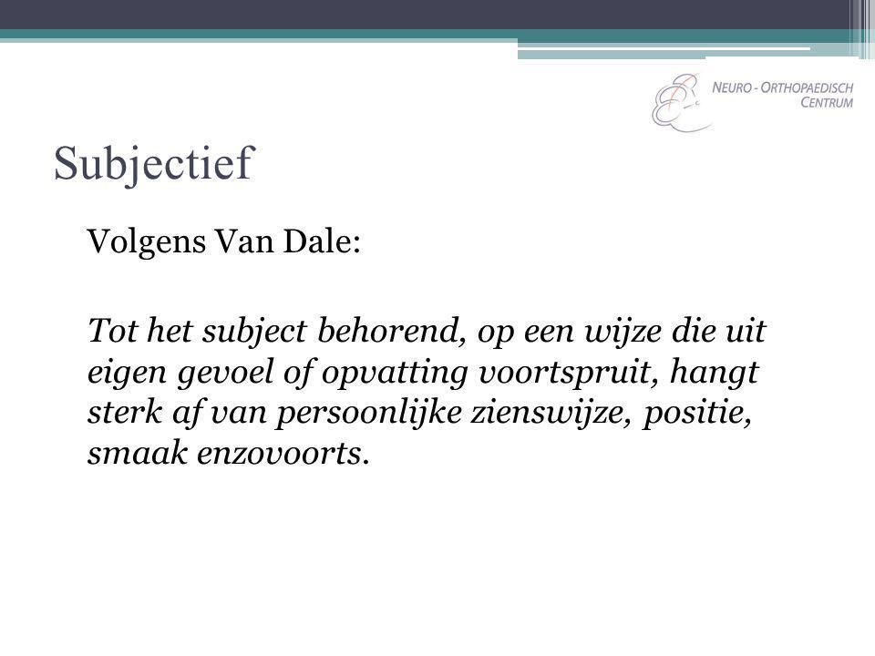 Subjectief Volgens Van Dale: Tot het subject behorend, op een wijze die uit eigen gevoel of opvatting voortspruit, hangt sterk af van persoonlijke zie
