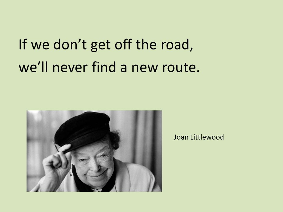 If we don't get off the road, we'll never find a new route. Joan Littlewood