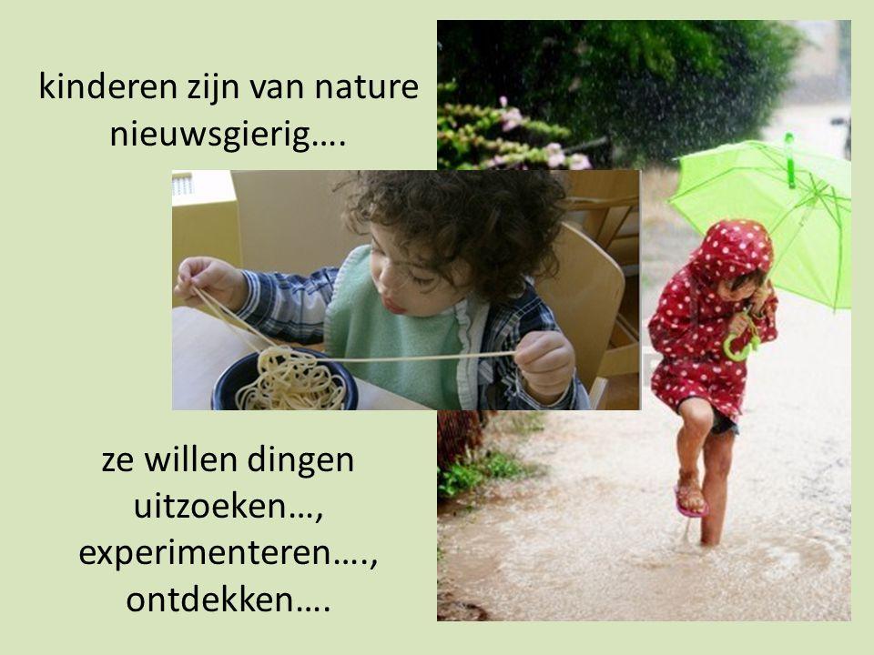 kinderen zijn van nature nieuwsgierig…. ze willen dingen uitzoeken…, experimenteren…., ontdekken….