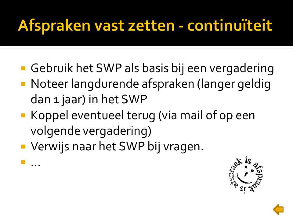  Gebruik het SWP als basis bij een vergadering  Noteer langdurende afspraken (langer geldig dan 1 jaar) in het SWP  Koppel eventueel terug (via mail of op een volgende vergadering)  Verwijs naar het SWP bij vragen.
