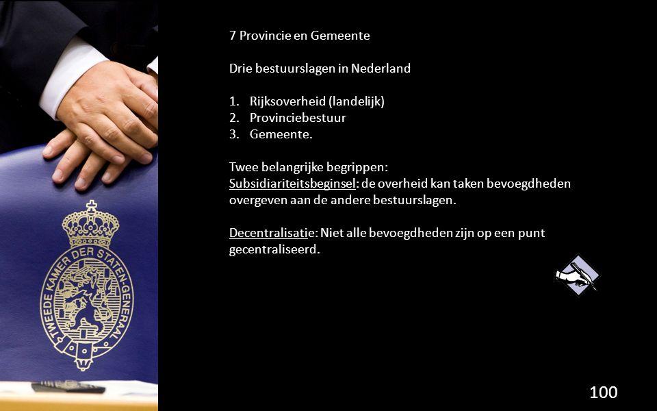 100 7 Provincie en Gemeente Drie bestuurslagen in Nederland 1.Rijksoverheid (landelijk) 2.Provinciebestuur 3.Gemeente.