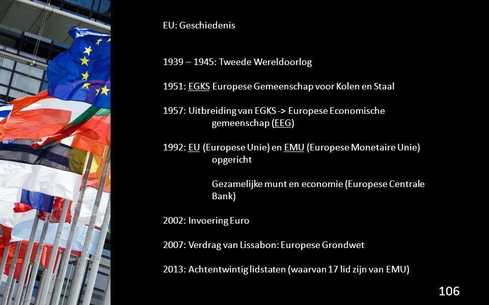 106 EU: Geschiedenis 1939 – 1945: Tweede Wereldoorlog 1951: EGKS Europese Gemeenschap voor Kolen en Staal 1957: Uitbreiding van EGKS -> Europese Economische gemeenschap (EEG) 1992: EU (Europese Unie) en EMU (Europese Monetaire Unie) opgericht Gezamelijke munt en economie (Europese Centrale Bank) 2002: Invoering Euro 2007: Verdrag van Lissabon: Europese Grondwet 2013: Achtentwintig lidstaten (waarvan 17 lid zijn van EMU)