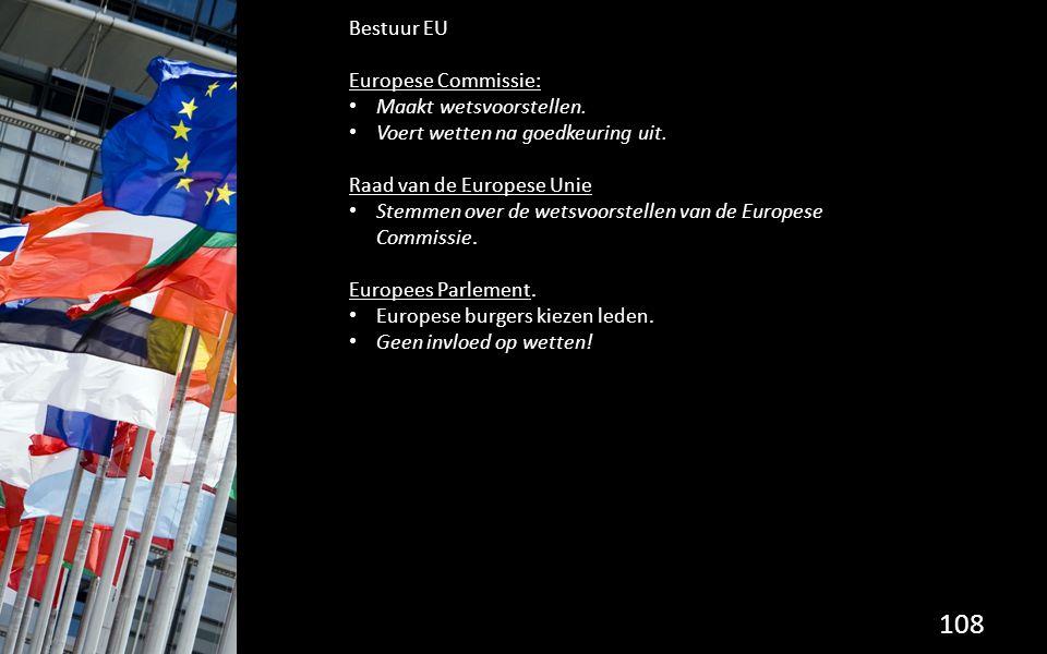 108 Bestuur EU Europese Commissie: Maakt wetsvoorstellen. Voert wetten na goedkeuring uit. Raad van de Europese Unie Stemmen over de wetsvoorstellen v